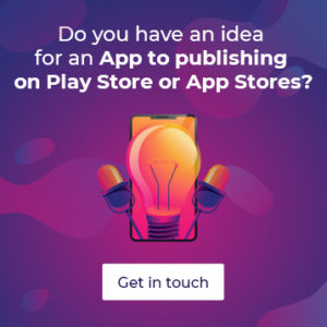Do you have an idea for App to publishing on play store or app stores? Get in touch