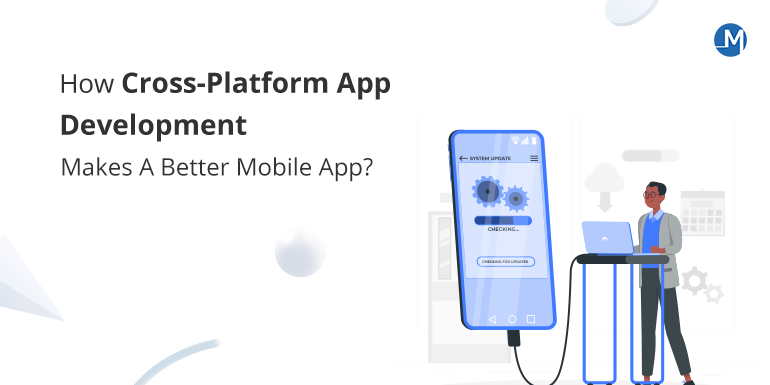 How Cross-Platform App Development Makes A Better Mobile App